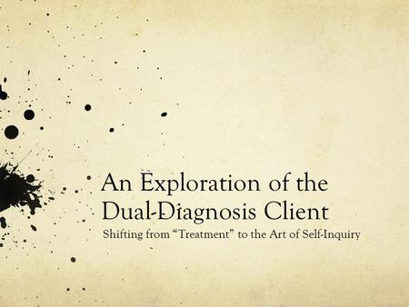 "An Exploration of the Dual-Diagnosis Client Shifting from ""Treatment"" to the Art of Self-Inquiry."