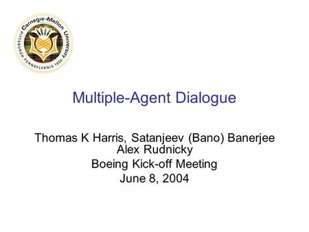 Multiple-Agent Dialogue Thomas K Harris, Satanjeev (Bano) Banerjee Alex Rudnicky Boeing Kick-off Meeting June 8, 2004.