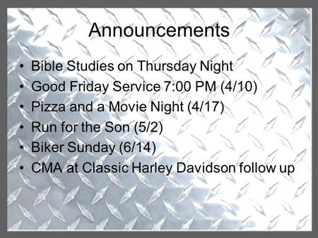 Announcements Bible Studies on Thursday Night Good Friday Service 7:00 PM (4/10) Pizza and a Movie Night (4/17) Run for the Son (5/2) Biker Sunday (6/14)