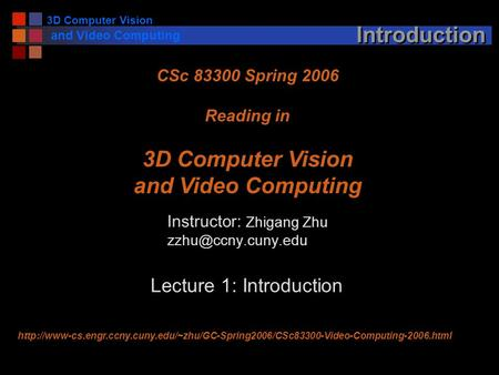 3D Computer Vision and Video Computing Introduction Instructor: Zhigang Zhu CSc 83300 Spring 2006 Reading in 3D Computer Vision and.