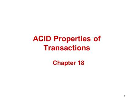1 ACID Properties of Transactions Chapter 18. 2 Transactions Many enterprises use databases to store information about their state –e.g., Balances of.