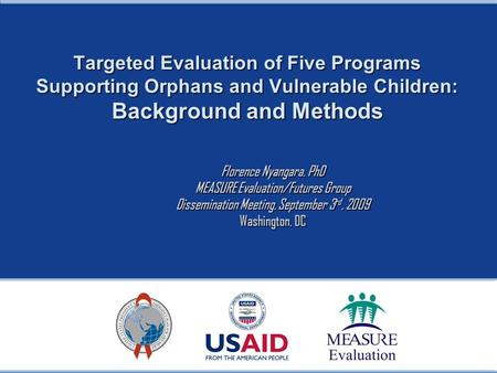 Targeted Evaluation of Five Programs Supporting Orphans and Vulnerable Children: Background and Methods Florence Nyangara, PhD MEASURE Evaluation/Futures.