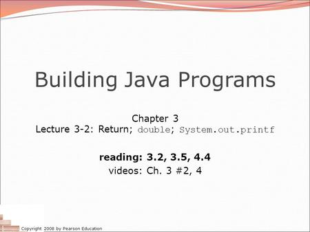 Copyright 2008 by Pearson Education Building Java Programs Chapter 3 Lecture 3-2: Return; double ; System.out.printf reading: 3.2, 3.5, 4.4 videos: Ch.