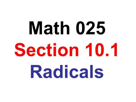 Math 025 Section 10.1 Radicals. Perfect square Square root 1  1 = 1 4  4 = 2 9  9 = 3 16  16 = 4 25  25 = 5 36  36 = 6 49  49 = 7 64  64 = 8 81.