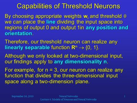 September 16, 2010Neural Networks Lecture 4: Models of Neurons and Neural Networks 1 Capabilities of Threshold Neurons By choosing appropriate weights.