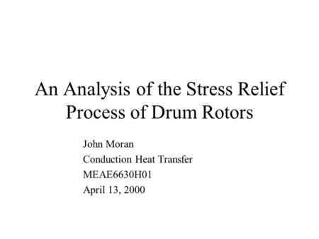 An Analysis of the Stress Relief Process of Drum Rotors John Moran Conduction Heat Transfer MEAE6630H01 April 13, 2000.