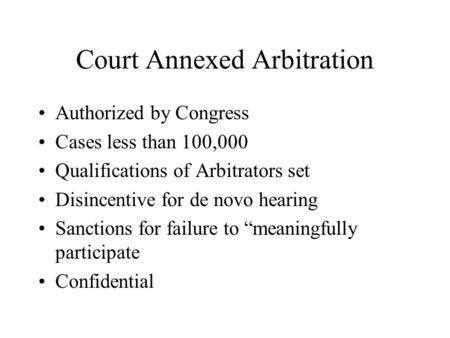 Court Annexed Arbitration Authorized by Congress Cases less than 100,000 Qualifications of Arbitrators set Disincentive for de novo hearing Sanctions for.
