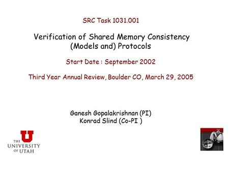 SRC Task 1031.001 Verification of Shared Memory Consistency (Models and) Protocols Start Date : September 2002 Third Year Annual Review, Boulder CO, March.