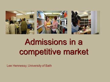 Admissions in a competitive market Lee Hennessy, University of Bath.