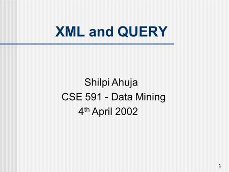 1 XML and QUERY Shilpi Ahuja CSE 591 - Data Mining 4 th April 2002.