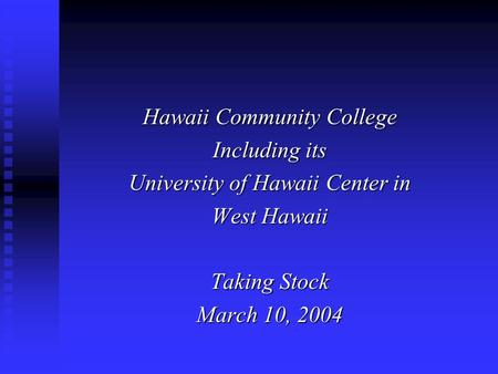 Hawaii Community College Including its University of Hawaii Center in West Hawaii Taking Stock March 10, 2004.