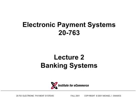 20-763 ELECTRONIC PAYMENT SYSTEMSFALL 2001COPYRIGHT © 2001 MICHAEL I. SHAMOS Electronic Payment Systems 20-763 Lecture 2 Banking Systems.