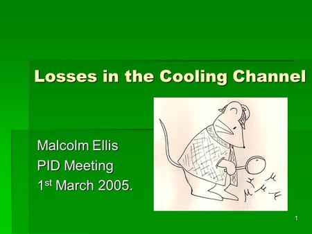 1 Losses in the Cooling Channel Malcolm Ellis PID Meeting 1 st March 2005.