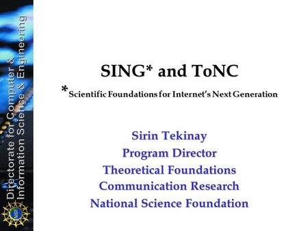 SING* and ToNC * Scientific Foundations for Internet's Next Generation Sirin Tekinay Program Director Theoretical Foundations Communication Research National.