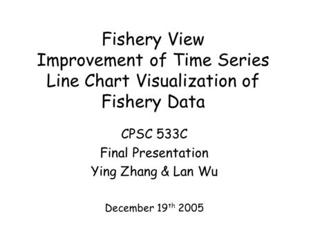 Fishery View Improvement of Time Series Line Chart Visualization of Fishery Data CPSC 533C Final Presentation Ying Zhang & Lan Wu December 19 th 2005.