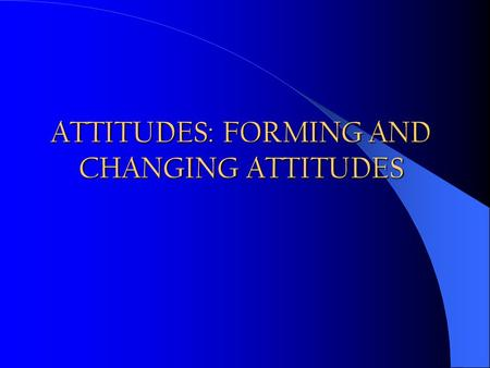 ATTITUDES: FORMING AND CHANGING ATTITUDES. I don't like your attitude, Don't give me this attitude Attitude = Altitude Happy hours in a bar: An attitude.