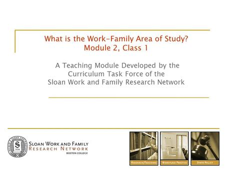 What is the Work-Family Area of Study? Module 2, Class 1 A Teaching Module Developed by the Curriculum Task Force of the Sloan Work and Family Research.