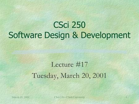 March 20, 2001CSci 250 - Clark University1 CSci 250 Software Design & Development Lecture #17 Tuesday, March 20, 2001.