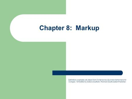 Chapter 8: Markup Definitions, examples, etc. taken from Contemporary Business Mathematics for Colleges, 14th Edition by Deitz & Southam, Thomson Southwestern.