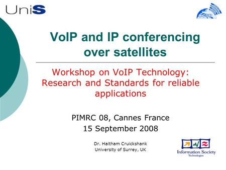 VoIP and IP conferencing over satellites Workshop on VoIP Technology: Research and Standards for reliable applications PIMRC 08, Cannes France 15 September.