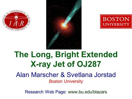 The Long, Bright Extended X-ray Jet of OJ287 Alan Marscher & Svetlana Jorstad Boston University Research Web Page: www.bu.edu/blazars.
