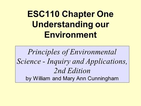 ESC110 Chapter One Understanding our Environment Principles of Environmental Science - Inquiry and Applications, 2nd Edition by William and Mary Ann Cunningham.