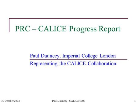 30 October 2002Paul Dauncey - CALICE/PRC1 PRC – CALICE Progress Report Paul Dauncey, Imperial College London Representing the CALICE Collaboration.