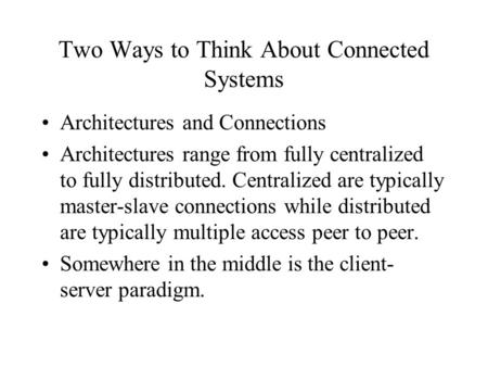 Two Ways to Think About Connected Systems Architectures and Connections Architectures range from fully centralized to fully distributed. Centralized are.