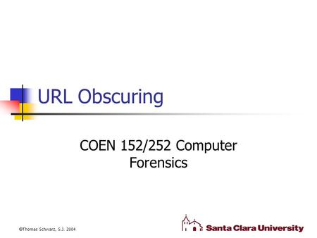 URL Obscuring COEN 152/252 Computer Forensics  Thomas Schwarz, S.J. 2004.