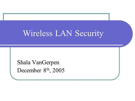 Wireless LAN Security Shala VanGerpen December 8 th, 2005.