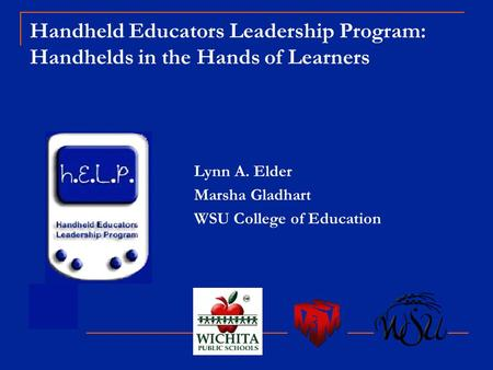 Handheld Educators Leadership Program: Handhelds in the Hands of Learners Lynn A. Elder Marsha Gladhart WSU College of Education.