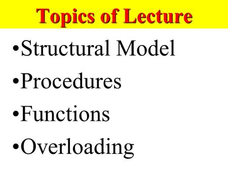 Topics of Lecture Structural Model Procedures Functions Overloading.