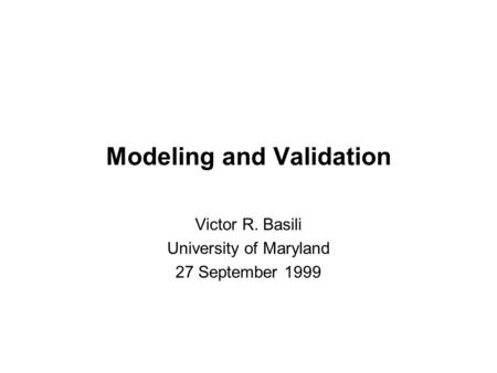 Modeling and Validation Victor R. Basili University of Maryland 27 September 1999.