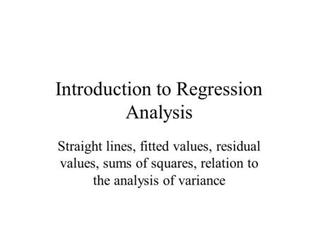 Introduction to Regression Analysis Straight lines, fitted values, residual values, sums of squares, relation to the analysis of variance.