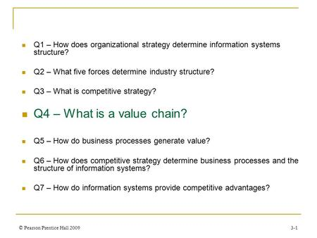 © Pearson Prentice Hall 20093-1 Q1 – How does organizational strategy determine information systems structure? Q2 – What five forces determine industry.