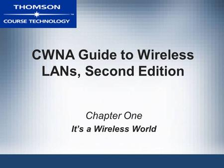 CWNA Guide to Wireless LANs, Second Edition Chapter One It's a Wireless World.