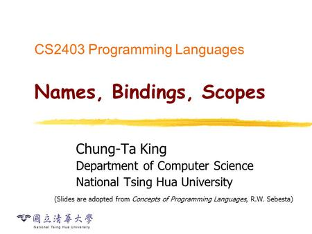 CS2403 Programming Languages Names, Bindings, Scopes Chung-Ta King Department of Computer Science National Tsing Hua University (Slides are adopted from.