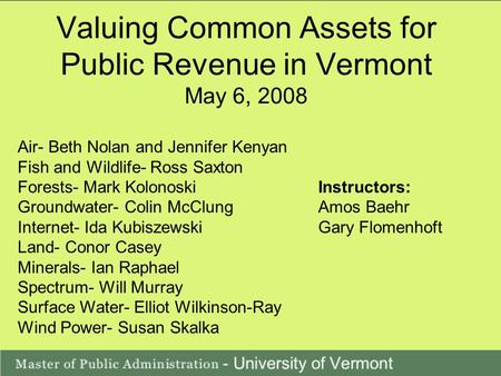 Valuing Common Assets for Public Revenue in Vermont May 6, 2008 Air- Beth Nolan and Jennifer Kenyan Fish and Wildlife- Ross Saxton Forests- Mark KolonoskiInstructors: