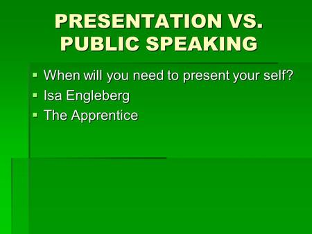 PRESENTATION VS. PUBLIC SPEAKING  When will you need to present your self?  Isa Engleberg  The Apprentice.