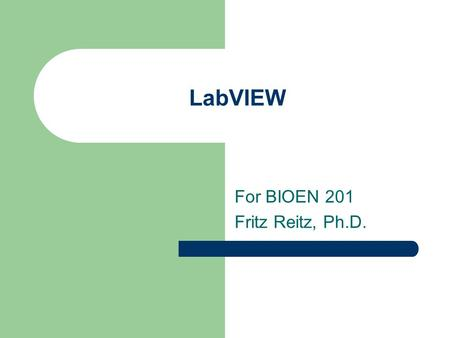 LabVIEW For BIOEN 201 Fritz Reitz, Ph.D.. Why talk about LabVIEW BIOEN 301 labs use it, so it helps to be a little familiar with what it is it's a VERY.