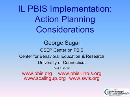 IL PBIS Implementation: Action Planning Considerations George Sugai OSEP Center on PBIS Center for Behavioral Education & Research University of Connecticut.