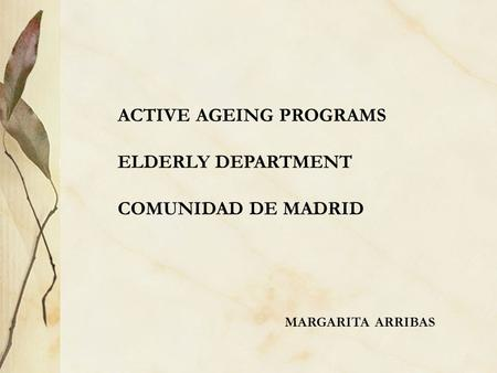 ACTIVE AGEING PROGRAMS ELDERLY DEPARTMENT COMUNIDAD DE MADRID MARGARITA ARRIBAS.