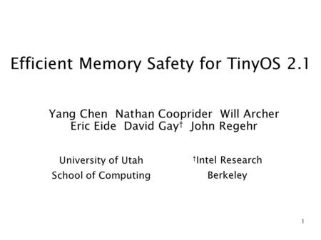 1 Efficient Memory Safety for TinyOS 2.1 Yang Chen Nathan Cooprider Will Archer Eric Eide David Gay † John Regehr University of Utah School of Computing.
