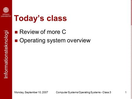 Informationsteknologi Monday, September 10, 2007Computer Systems/Operating Systems - Class 31 Today's class Review of more C Operating system overview.