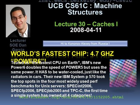 "Inst.eecs.berkeley.edu/~cs61c UCB CS61C : Machine Structures Lecture 30 – Caches I 2008-04-11 Touted as ""the fastest CPU on Earth"", IBM's new Power6 doubles."