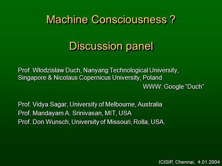<strong>Machine</strong> Consciousness ? Discussion panel Prof. Włodzisław Duch, Nanyang Technological University, Singapore & Nicolaus Copernicus University, Poland WWW: