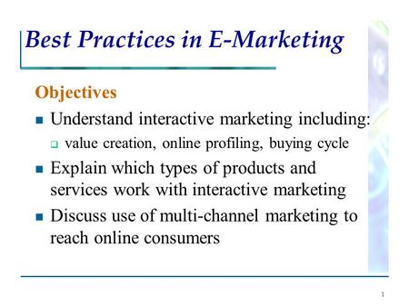 1 Best Practices in E-Marketing Objectives Understand interactive marketing including:  value creation, online profiling, buying cycle Explain which types.