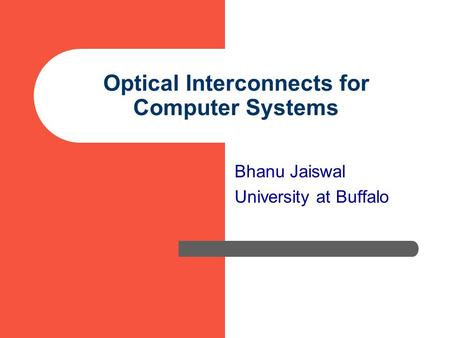 Optical Interconnects for Computer Systems Bhanu Jaiswal University at Buffalo.