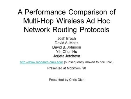 A Performance Comparison of Multi-Hop Wireless Ad Hoc Network Routing Protocols Josh Broch David A. Maltz David B. Johnson Yih-Chun Hu Jorjeta Jetcheva.