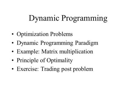 Dynamic Programming Optimization Problems Dynamic Programming Paradigm Example: Matrix multiplication Principle of Optimality Exercise: Trading post problem.
